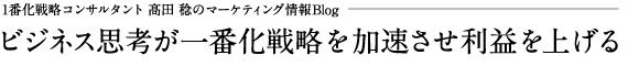 1番化戦略コンサルタント 髙田 稔のマーケティング情報Blog